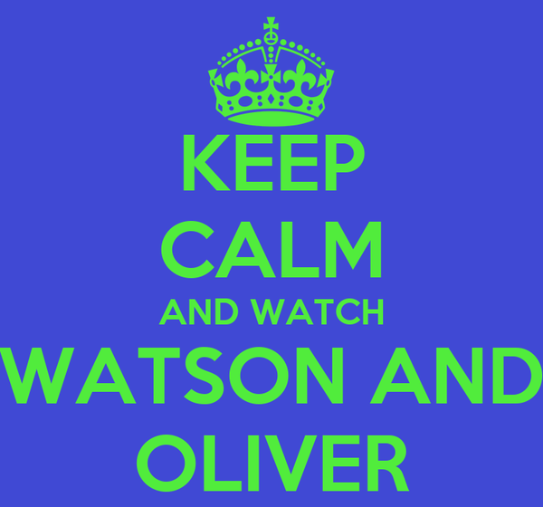 KEEP CALM AND WATCH WATSON AND OLIVER