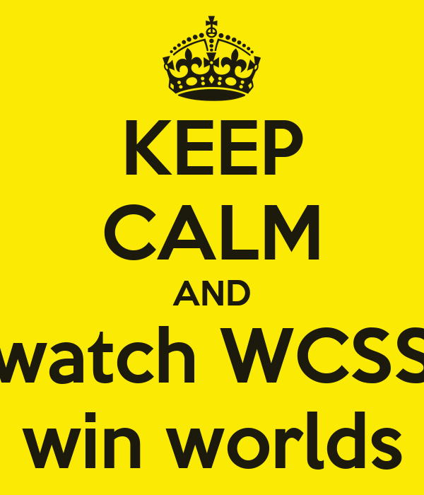 KEEP CALM AND watch WCSS win worlds
