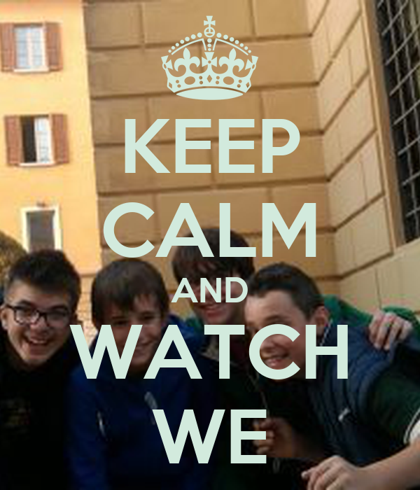 KEEP CALM AND WATCH WE