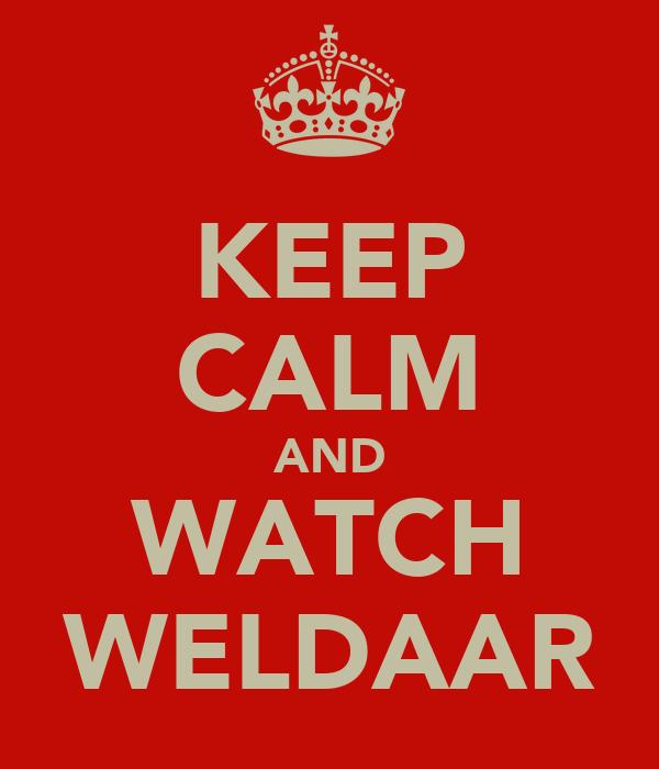 KEEP CALM AND WATCH WELDAAR