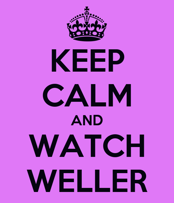 KEEP CALM AND WATCH WELLER