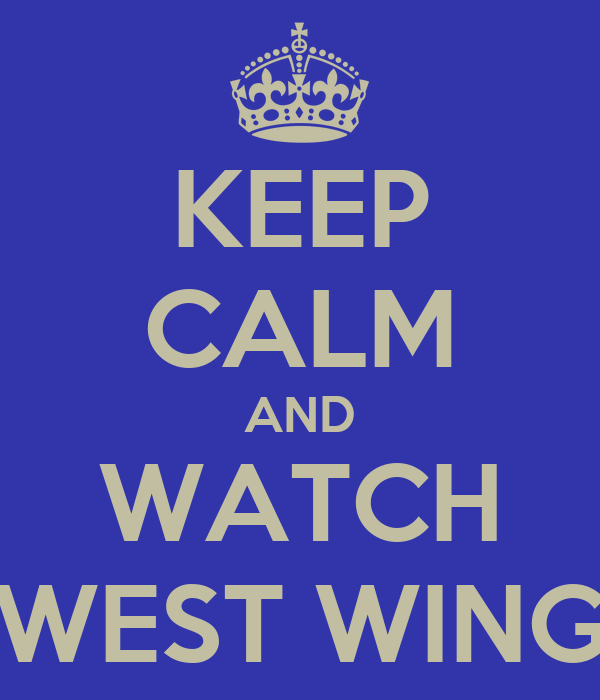 KEEP CALM AND WATCH WEST WING