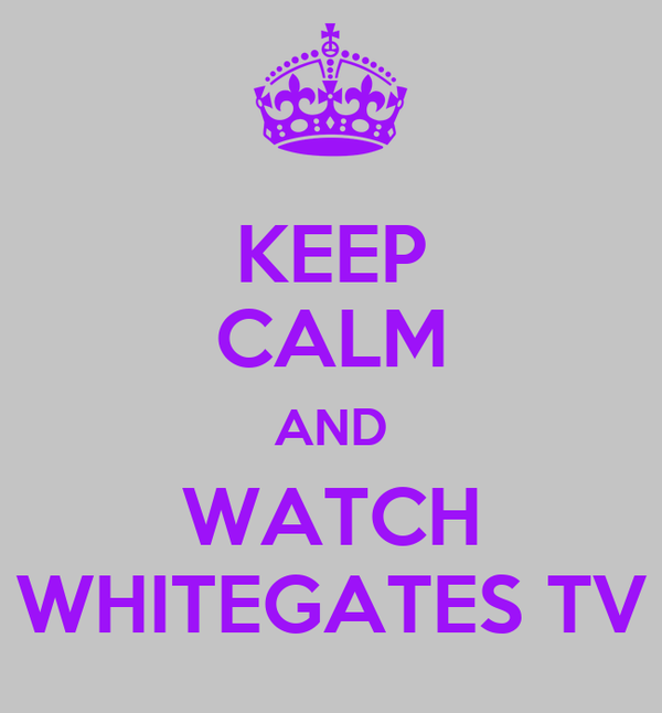 KEEP CALM AND WATCH WHITEGATES TV