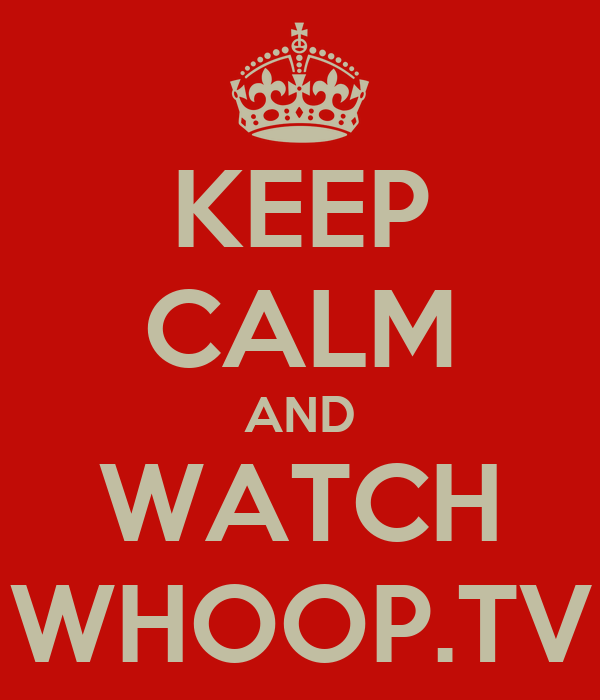 KEEP CALM AND WATCH WHOOP.TV