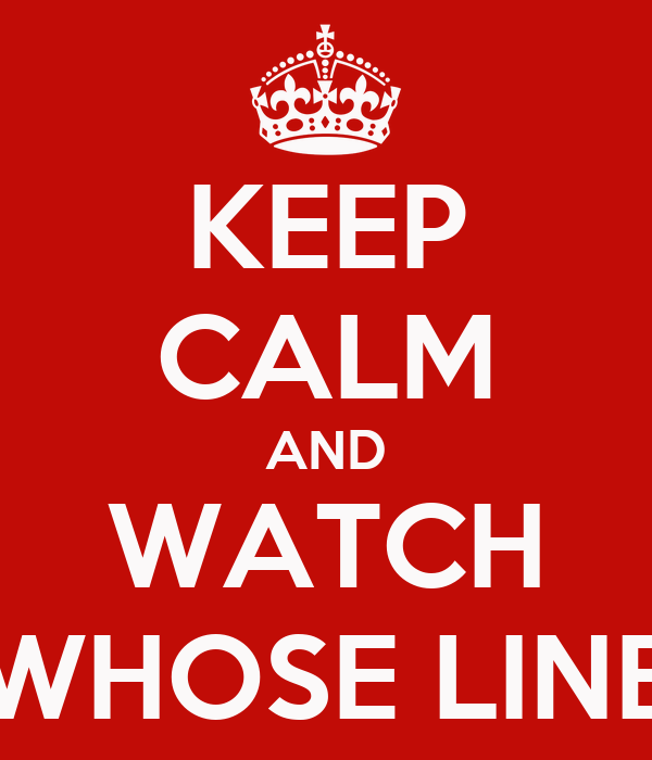 KEEP CALM AND WATCH WHOSE LINE