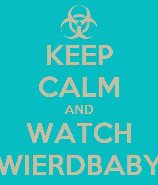 KEEP CALM AND WATCH WIERDBABY