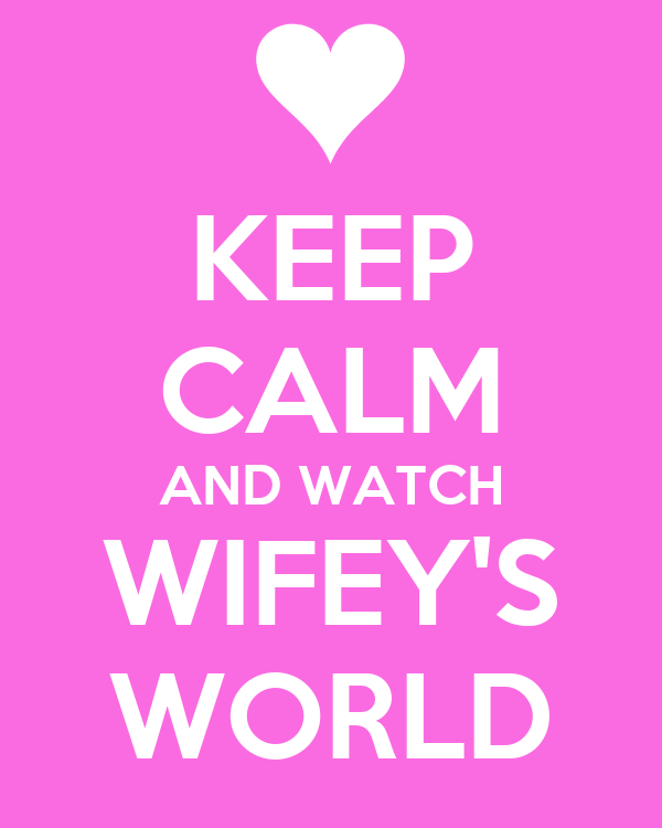 KEEP CALM AND WATCH WIFEY'S WORLD