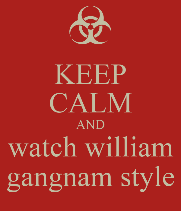 KEEP CALM AND watch william gangnam style