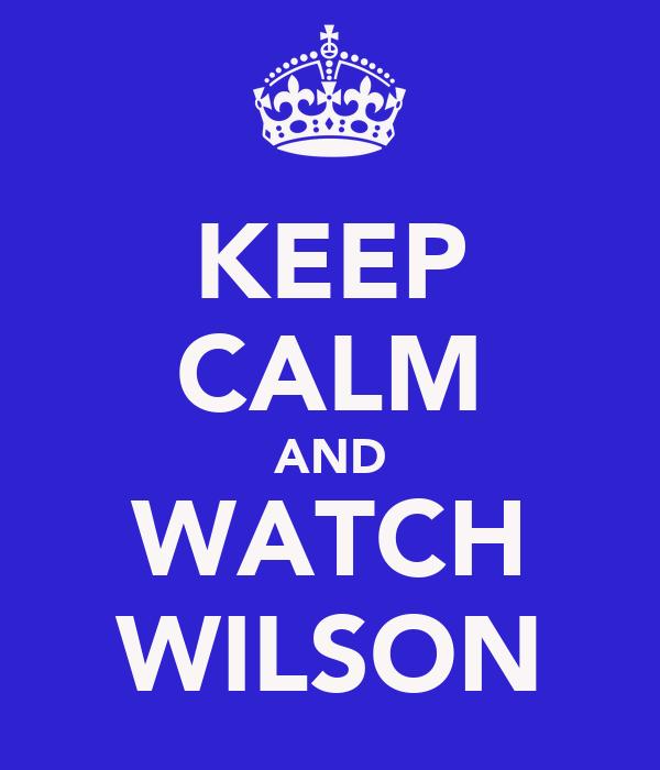 KEEP CALM AND WATCH WILSON