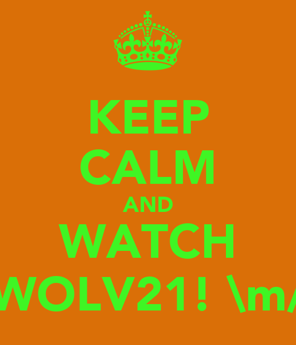 KEEP CALM AND WATCH WOLV21! \m/