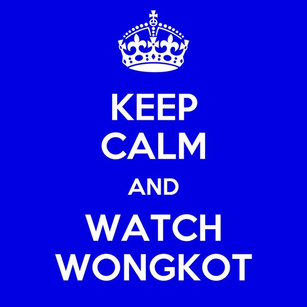 KEEP CALM AND WATCH WONGKOT