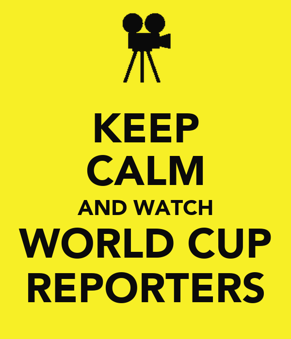 KEEP CALM AND WATCH WORLD CUP REPORTERS