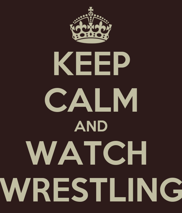 KEEP CALM AND WATCH  WRESTLING