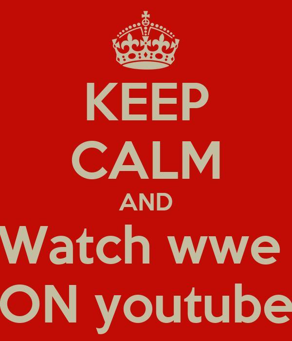 KEEP CALM AND Watch wwe  ON youtube