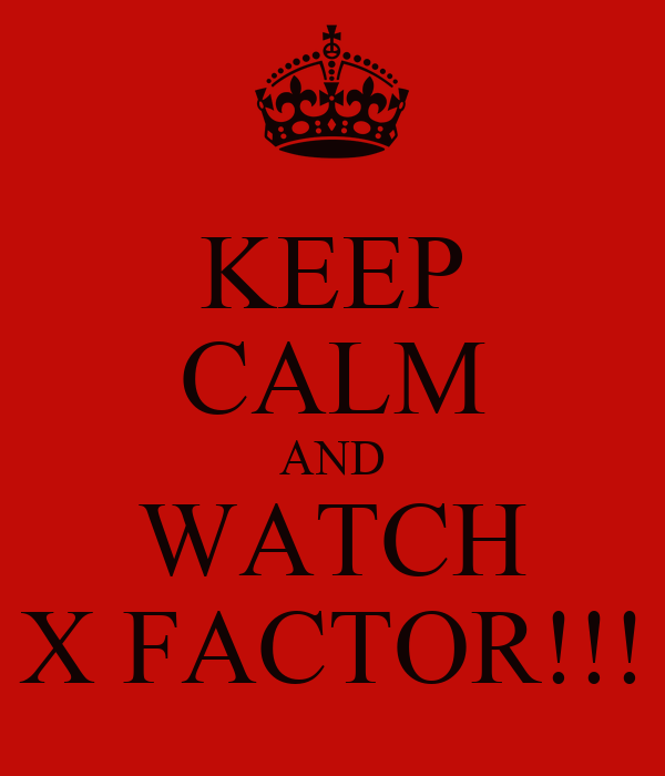 KEEP CALM AND WATCH X FACTOR!!!