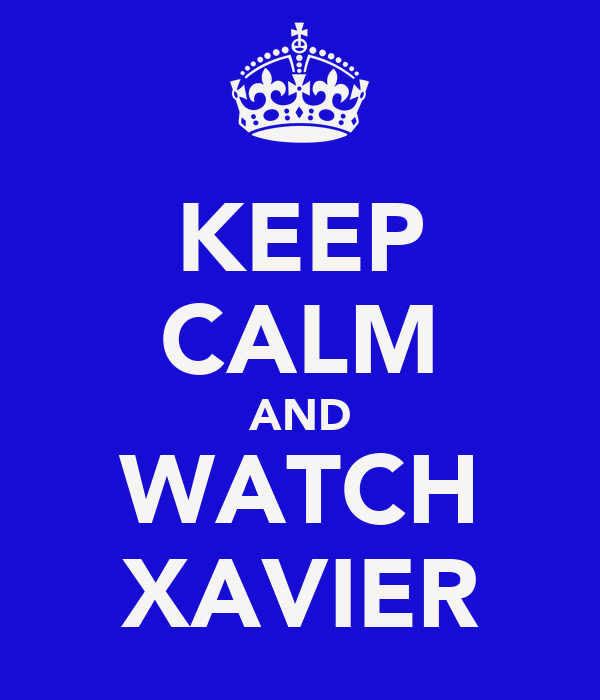KEEP CALM AND WATCH XAVIER
