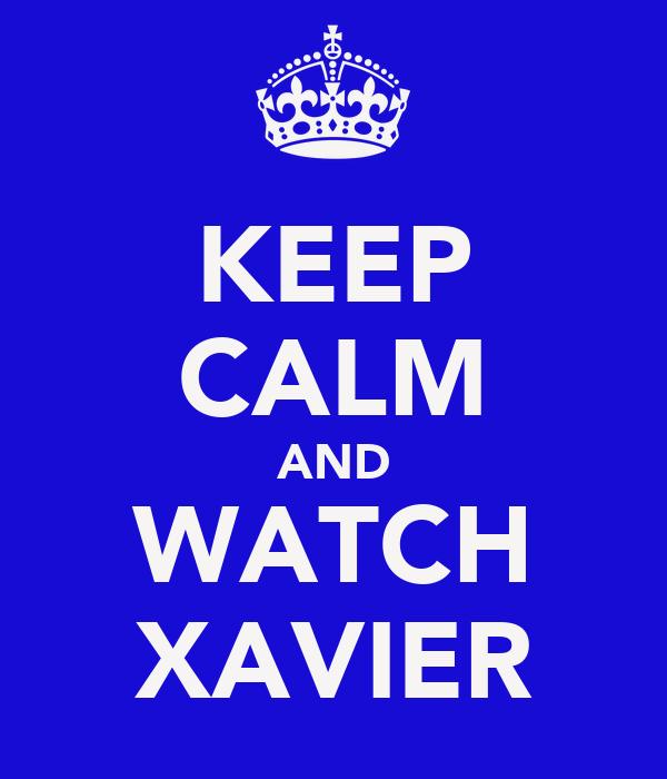 KEEP CALM AND WATCH XAVIER