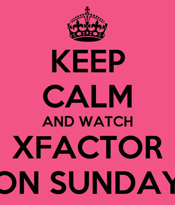 KEEP CALM AND WATCH XFACTOR ON SUNDAY