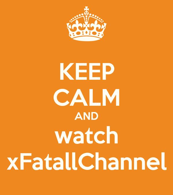KEEP CALM AND watch xFatallChannel