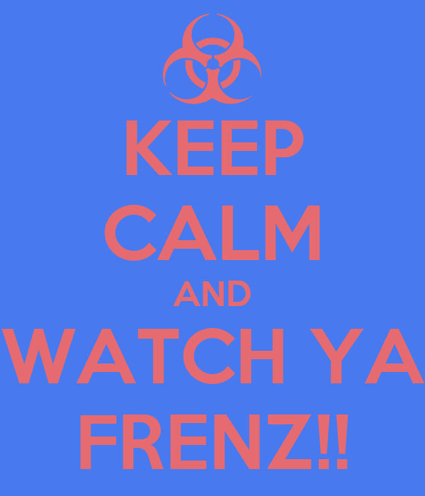 KEEP CALM AND WATCH YA FRENZ!!