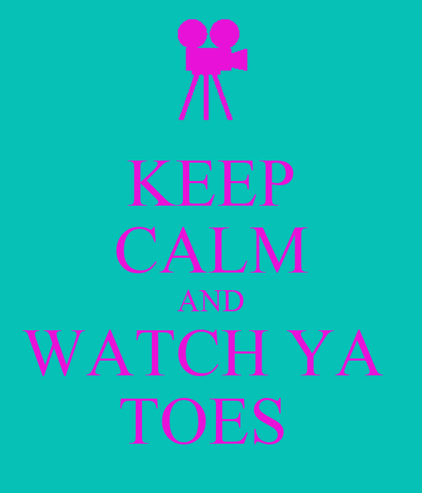 KEEP CALM AND WATCH YA  TOES