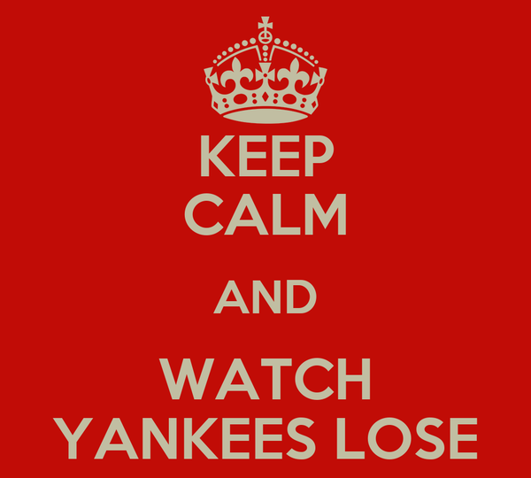 KEEP CALM AND WATCH YANKEES LOSE