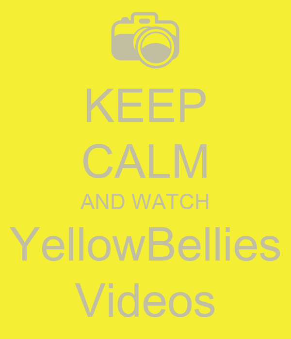 KEEP CALM AND WATCH YellowBellies Videos