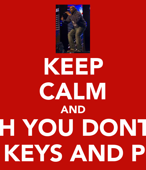 KEEP CALM AND WATCH YOU DONT LOSE YOUR KEYS AND PHONE