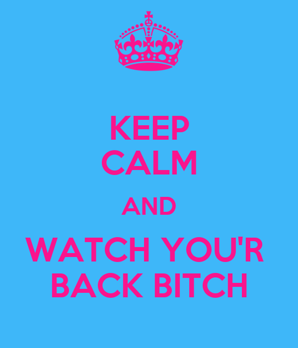 KEEP CALM AND WATCH YOU'R  BACK BITCH