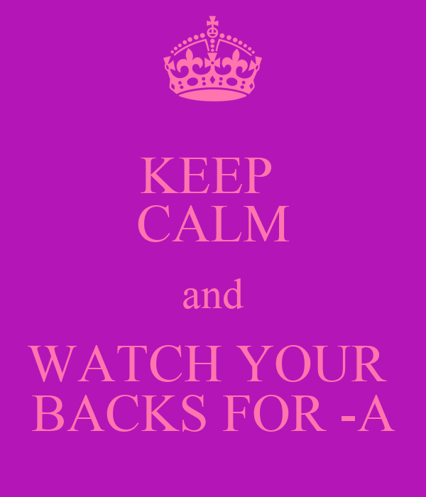 KEEP  CALM and WATCH YOUR  BACKS FOR -A