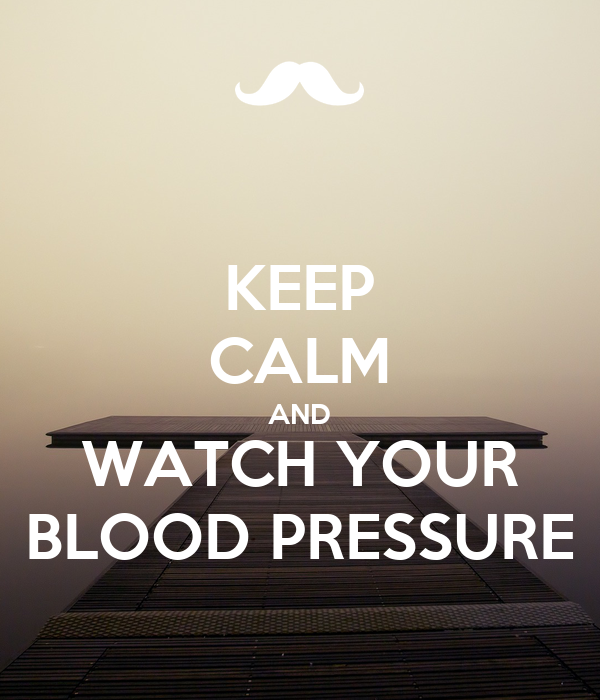 KEEP CALM AND WATCH YOUR BLOOD PRESSURE