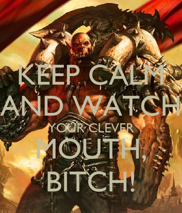 KEEP CALM AND WATCH YOUR CLEVER MOUTH, BITCH!