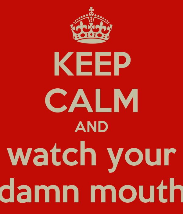 KEEP CALM AND watch your damn mouth