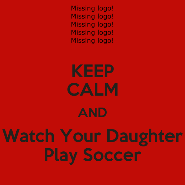 KEEP CALM AND Watch Your Daughter Play Soccer