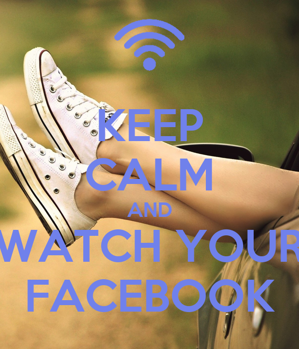 KEEP CALM AND WATCH YOUR FACEBOOK