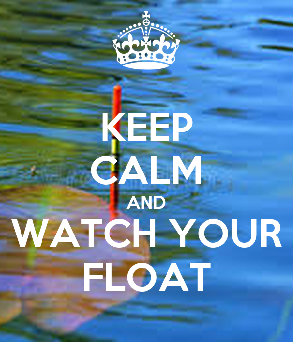 KEEP CALM AND WATCH YOUR FLOAT