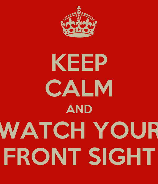 KEEP CALM AND WATCH YOUR FRONT SIGHT