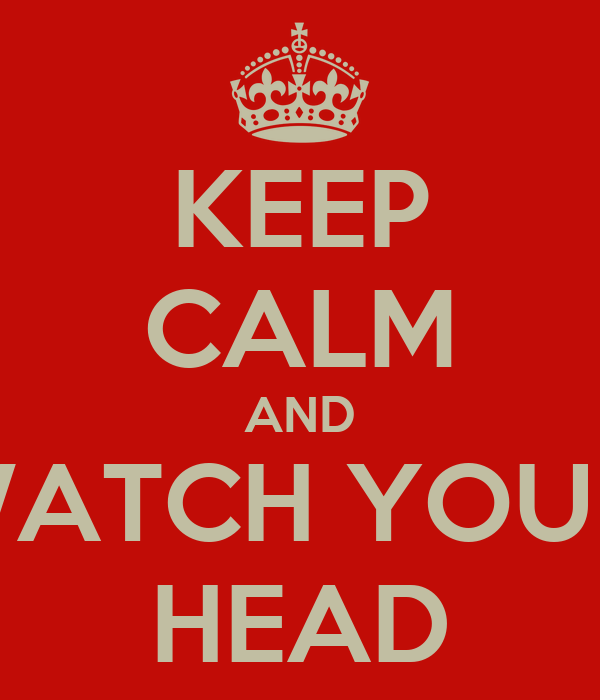 KEEP CALM AND WATCH YOUR  HEAD
