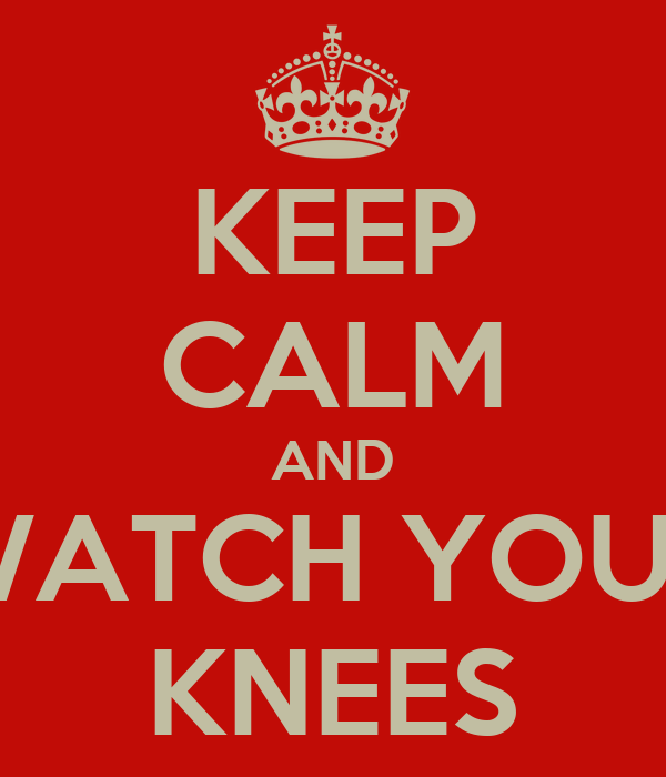 KEEP CALM AND WATCH YOUR KNEES