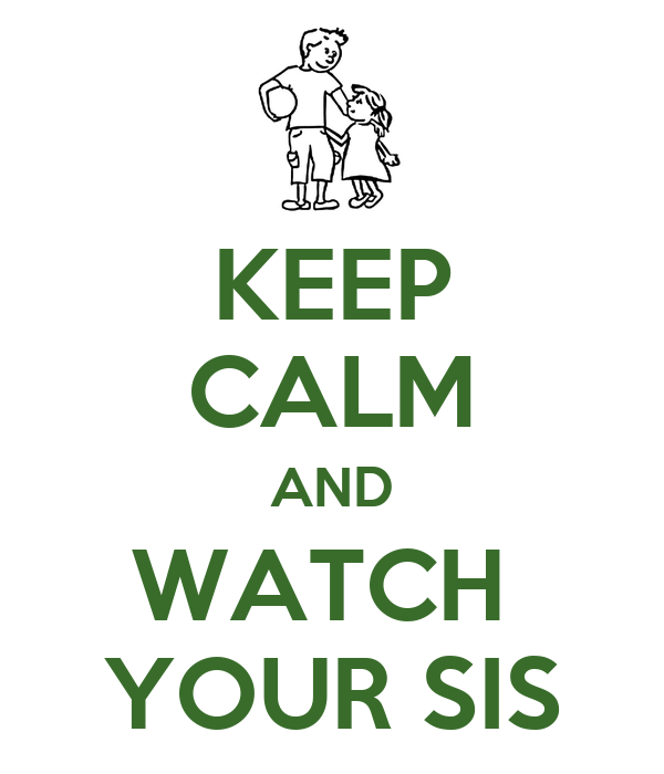 KEEP CALM AND WATCH  YOUR SIS