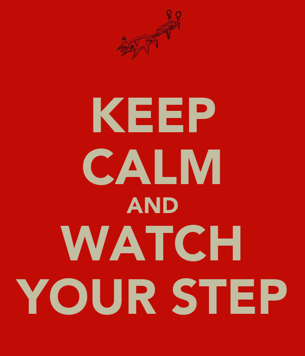 KEEP CALM AND WATCH YOUR STEP