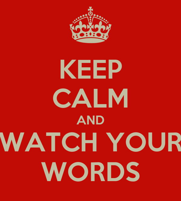 KEEP CALM AND WATCH YOUR WORDS
