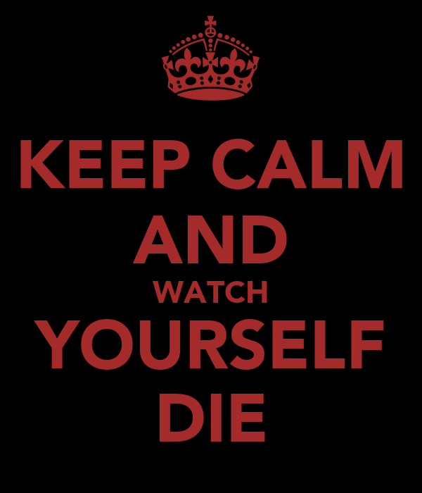 KEEP CALM AND WATCH YOURSELF DIE