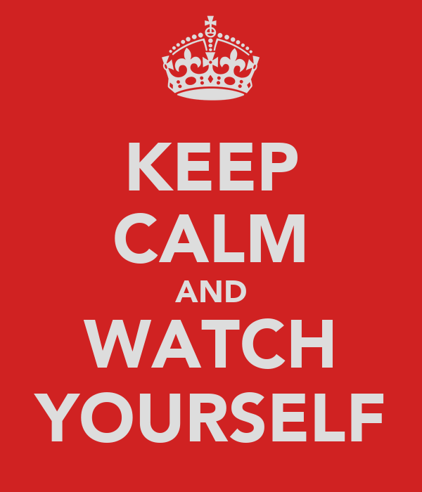 KEEP CALM AND WATCH YOURSELF