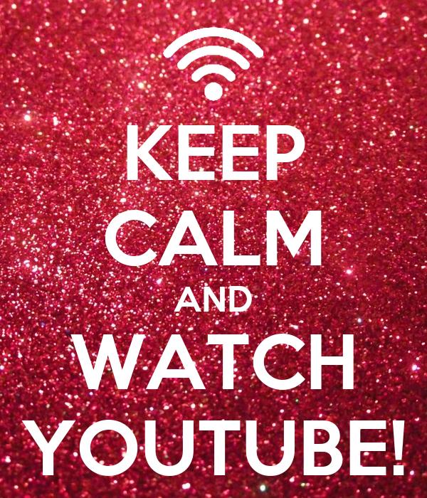KEEP CALM AND WATCH YOUTUBE!