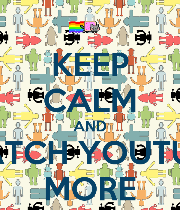 KEEP CALM AND WATCH YOUTUBE MORE