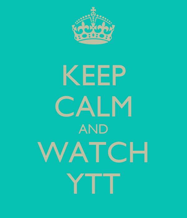 KEEP CALM AND WATCH YTT