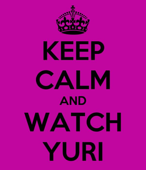KEEP CALM AND WATCH YURI