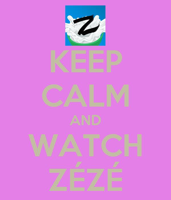 KEEP CALM AND WATCH ZÉZÉ