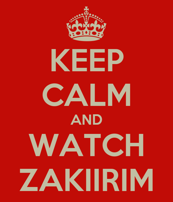KEEP CALM AND WATCH ZAKIIRIM